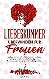 LIEBESKUMMER ÜBERWINDEN FÜR FRAUEN: Liebeskummer schnell überwinden und eine Trennung...